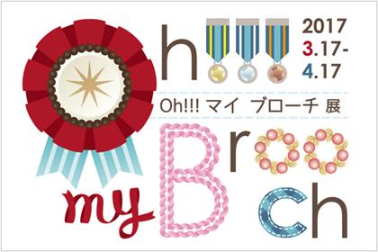 「Oh!!!My Brooch展」 (2017.3.17-4.17)