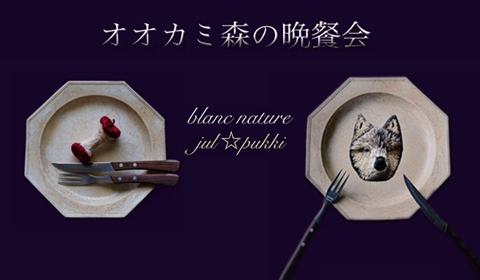 blanc nature&jul☆pukki 2人展「オオカミ森の晩餐会」 (2017.10.27-11.5)